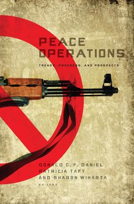 Peace Operations: Trends, Progress, and Prospects - Daniel, Donald C F (Editor), and Taft, Patricia (Editor), and Wiharta, Sharon (Editor)