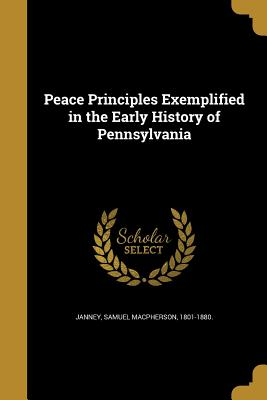 Peace Principles Exemplified in the Early History of Pennsylvania - Janney, Samuel MacPherson 1801-1880 (Creator)
