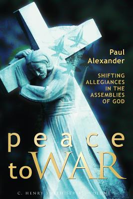Peace to War: Shifting Allegiances in the Assemblies of God - Alexander, Paul, and Stassen, Glen (Foreword by)