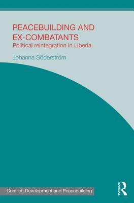 Peacebuilding and Ex-Combatants: Political Reintegration in Liberia - Soederstroem, Johanna