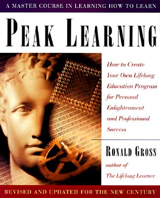 Peak Learning: How to Create Your Own Lifelong Education Program for Personal Enlightenment and Professional Success - Gross, Ronald