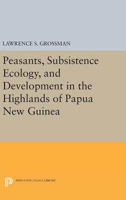 Peasants, Subsistence Ecology, and Development in the Highlands of Papua New Guinea - Grossman, Lawrence S.