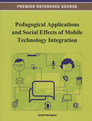 Pedagogical Applications and Social Effects of Mobile Technology Integration - Keengwe, Jared (Editor)