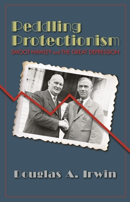 Peddling Protectionism: Smoot-Hawley and the Great Depression - Irwin, Douglas A, and Irwin, Douglas a (Preface by)