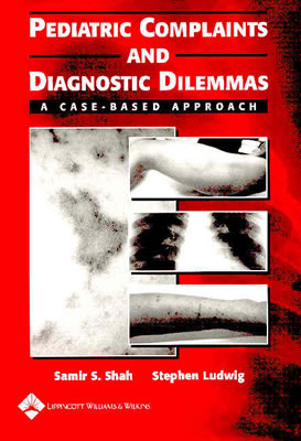 Pediatric Complaints and Diagnostic Dilemmas: A Case-Based Approach - Shah, Samir S, MD (Editor), and Ludwig, Stephen, MD (Editor)