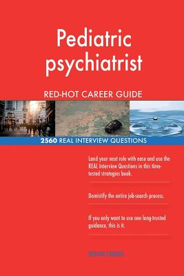 Pediatric Psychiatrist Red-Hot Career Guide; 2560 Real Interview Questions - Careers, Red-Hot