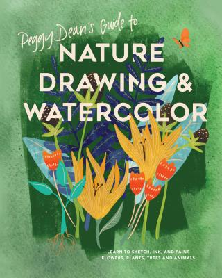 Peggy Dean's Guide to Nature Drawing and Watercolor: Learn to Sketch, Ink, and Paint Flowers, Plants, Trees, and Animals - Dean, Peggy
