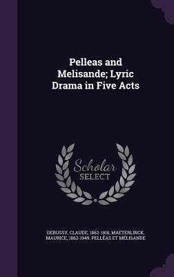 Pelleas and Melisande; Lyric Drama in Five Acts - Debussy, Claude, and Maeterlinck, Maurice