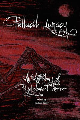 Pellucid Lunacy - Bailey, Michael, and McQuiston, Rick (Contributions by), and Cantella, Julian (Contributions by)