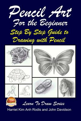 Pencil Art for the Beginner - Step by Step Guide to Drawing with Pencil - Rodis, Harriet Kim Anh, and Davidson, John, and Mendon Cottage Books (Editor)