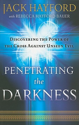 Penetrating the Darkness: Keys to Ignite Faith, Boldness and Breakthrough - Hayford, Jack W, Dr., and Bauer, Rebecca Hayford