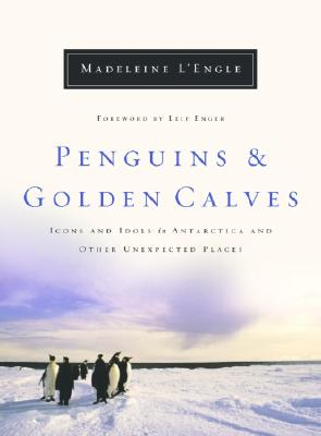 Penguins and Golden Calves: Icons and Idols in Antarctica and Other Unexpected Places - L'Engle, Madeleine, and Enger, Leif (Foreword by)