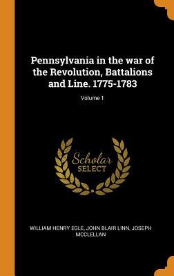 Pennsylvania in the War of the Revolution, Battalions and Line. 1775-1783; Volume 1 - Egle, William Henry, and Linn, John Blair, and McClellan, Joseph