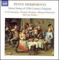 Penny Merriments: Street Songs of 17th Century England - City Waites; Douglas Wootton (tenor); Lucie Skeaping (soprano); Richard Wistreich (bass baritone)