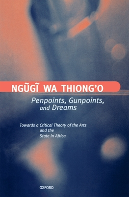 Penpoints, Gunpoints, and Dreams: Towards a Critical Theory of the Arts and the State in Africa - Ngguggi, and Ngugi Wa Thiong'o, and Ngugi