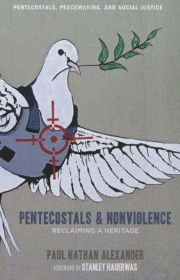Pentecostals and Nonviolence: Reclaiming a Heritage - Alexander, Paul, and Hauerwas, Stanley (Foreword by)