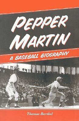 Pepper Martin: A Baseball Biography - Barthel, Thomas