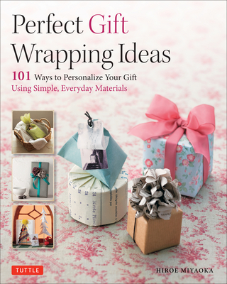 Perfect Gift Wrapping Ideas: 101 Ways to Personalize Your Gifts Using Simple Everyday Materials - Miyaoka, Hiroe