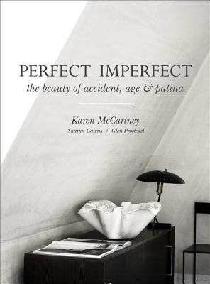 Perfect Imperfect: The Beauty of Accident, Age & Patina - McCartney, Karen, and Cairns, Sharyn, and Proebstel, Glen