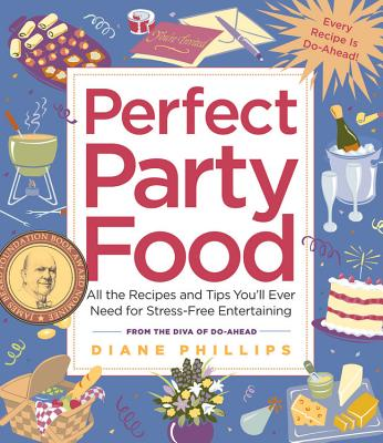 Perfect Party Food: All the Recipes and Tips You'll Ever Need for Stress-Free Entertaining from the Diva of Do-Ahead - Phillips, Diane