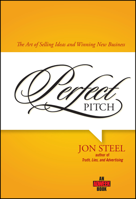 Perfect Pitch: The Art of Selling Ideas and Winning New Business - Steel, Jon