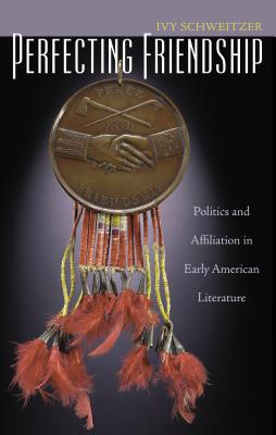 Perfecting Friendship: Politics and Affiliation in Early American Literature - Schweitzer, Ivy