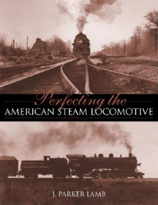 Perfecting the American Steam Locomotive - Lamb, J Parker