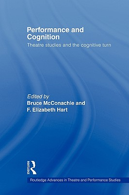 Performance and Cognition: Theatre Studies and the Cognitive Turn - McConachie, Bruce, Professor (Editor), and Hart, F Elizabeth (Editor)