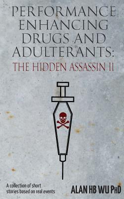 Performance Enhancing Drugs and Adulterants: The Hidden Assassin II - Wu, Alan Hb