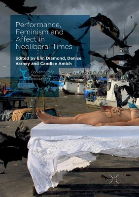Performance, Feminism and Affect in Neoliberal Times - Diamond, Elin (Editor), and Varney, Denise (Editor), and Amich, Candice (Editor)