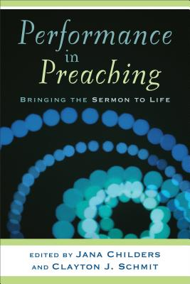 Performance in Preaching: Bringing the Sermon to Life - Schmit, Clayton J (Editor), and Childers, Jana (Editor)