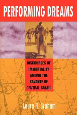 Performing Dreams: Discoveries of Immortality Among the Xavante of Central Brazil - Graham, Laura R