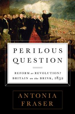 Perilous Question: Reform or Revolution? Britain on the Brink, 1832 - Fraser, Antonia, Lady