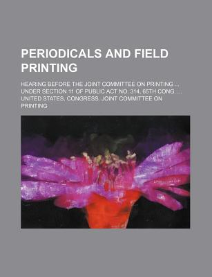 Periodicals and Field Printing; Hearing Before the Joint Committee on Printing Under Section 11 of Public ACT No. 314, 65th Cong. - Printing, United States Congress