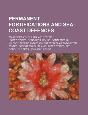 Permanent Fortifications and Sea-Coast Defences; To Accompany Bill H.R. 416 Report - Affairs, United States Congress