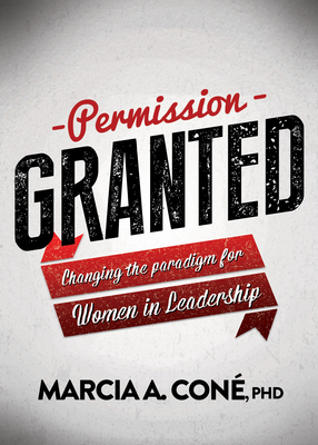 Permission Granted: Changing the Paradigm for Women in Leadership - Cone', Marcia A