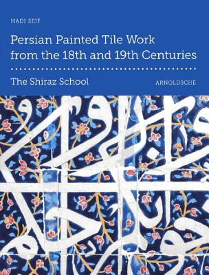 Persian Painted Tile Work From the 18th and 19th Centuries: The Shiraz School - Seif, Hadi