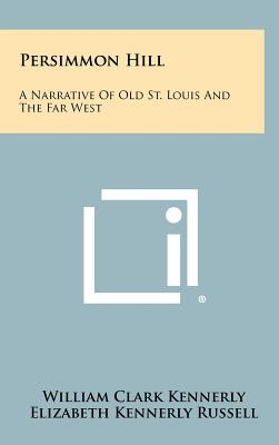 Persimmon Hill: A Narrative of Old St. Louis and the Far West - Kennerly, William Clark, and Russell, Elizabeth Kennerly (Editor)