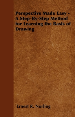 Perspective Made Easy - A Step-By-Step Method for Learning the Basis of Drawing - Norling, Ernest R