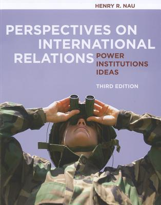 Perspectives on International Relations: Power, Institutions, Ideas - Nau, Henry R