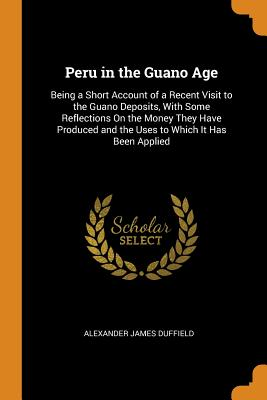 Peru in the Guano Age: Being a Short Account of a Recent Visit to the Guano Deposits, with Some Reflections on the Money They Have Produced and the Uses to Which It Has Been Applied - Duffield, Alexander James