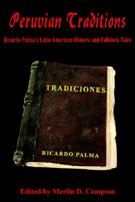 Peruvian Traditions: Ricardo Palma's Latin American Historic and Folkloric Tales - Compton, Merlin D (Editor)