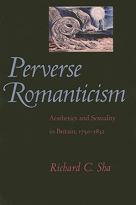 Perverse Romanticism: Aesthetics and Sexuality in Britain, 1750--1832 - Sha, Richard C, Professor