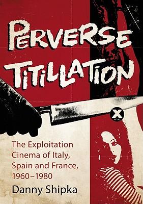 Perverse Titillation: The Exploitation Cinema of Italy, Spain and France, 1960-1980 - Shipka, Danny