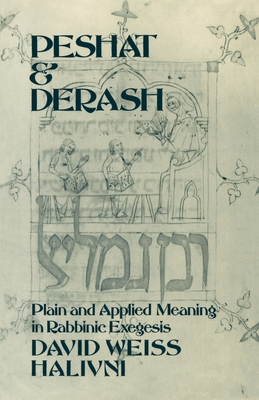 Peshat and Derash: Plain and Applied Meaning in Rabbinic Exegesis - Halivni, David Weiss