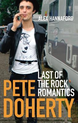 Pete Doherty: Last of the Rock Romantics - Hannaford, Alex