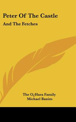 Peter of the Castle: And the Fetches - The O'Hara Family, and Banim, Michael (Introduction by)
