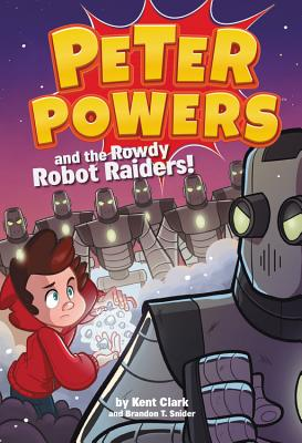 Peter Powers and the Rowdy Robot Raiders! - Clark, Kent, and Snider, Brandon T