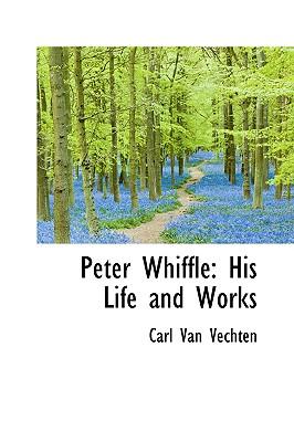 Peter Whiffle: His Life and Works - Vechten, Carl Van