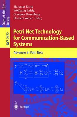 Petri Net Technology for Communication-Based Systems: Advances in Petri Nets - Ehrig, Hartmut (Editor), and Reisig, Wolfgang (Editor), and Rozenberg, Grzegorz (Editor)